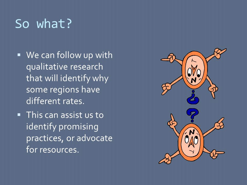 So what? We can follow up with qualitative research that will identify why some regions have different rates. This can assist us to identify promising