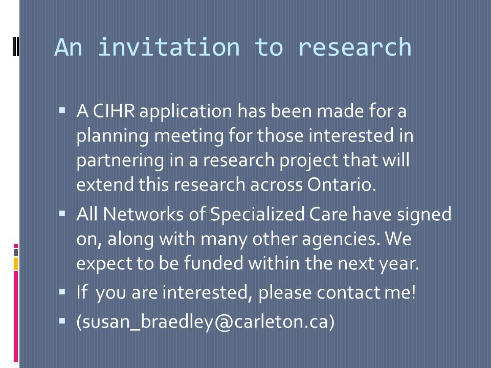 An invitation to research A CIHR application has been made for a planning meeting for those interested in partnering in a research project that will extend this research across Ontario.