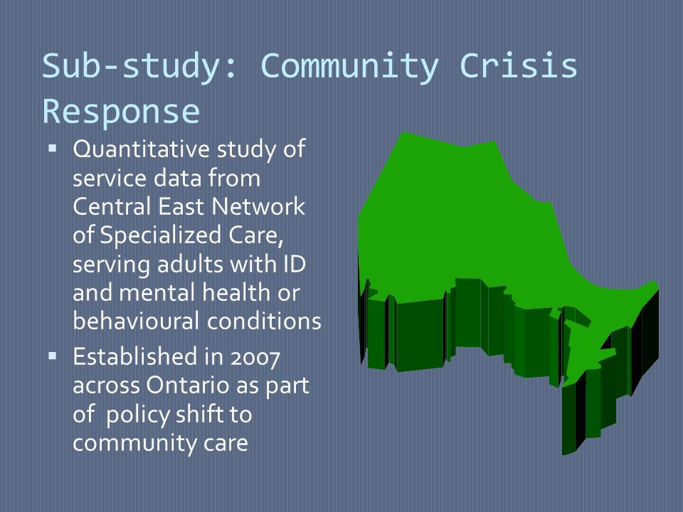Sub-study: Community Crisis Response Quantitative study of service data from Central East Network of Specialized Care, serving adults with ID and mental health or behavioural conditions Established in 2007 across Ontario as part of policy shift to community care
