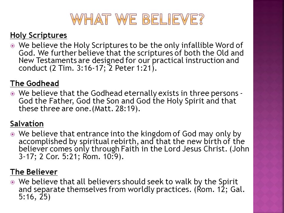 Holy Scriptures We believe the Holy Scriptures to be the only infallible Word of God. We further believe that the scriptures of both the Old and New T
