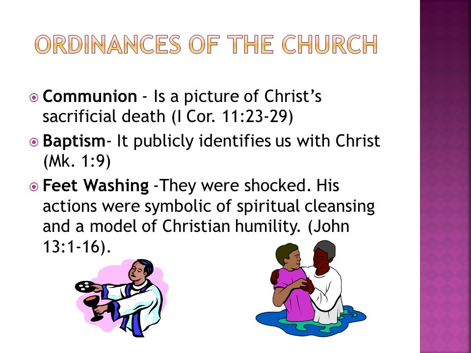 Communion - Is a picture of Christs sacrificial death (I Cor. 11:23-29) Baptism- It publicly identifies us with Christ (Mk. 1:9) Feet Washing -They we