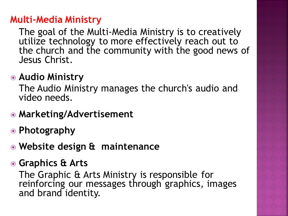 Multi-Media Ministry The goal of the Multi-Media Ministry is to creatively utilize technology to more effectively reach out to the church and the comm