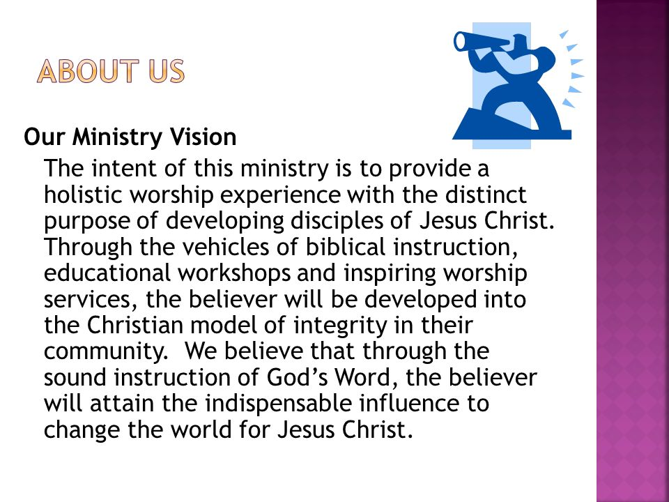 Our Ministry Vision The intent of this ministry is to provide a holistic worship experience with the distinct purpose of developing disciples of Jesus