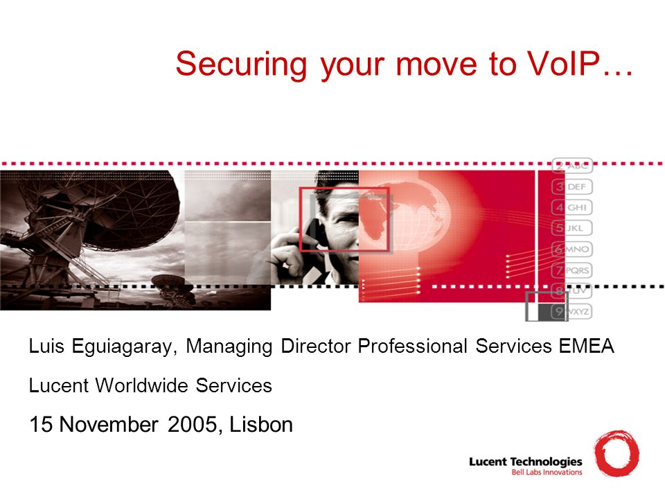 Securing your move to VoIP… Luis Eguiagaray, Managing Director Professional Services EMEA Lucent Worldwide Services 15 November 2005, Lisbon