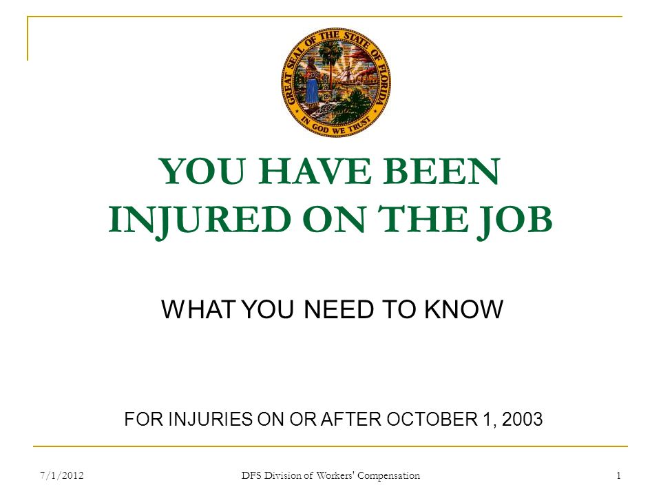 7/1/2012 DFS Division of Workers' Compensation 1 YOU HAVE BEEN INJURED ON THE JOB WHAT YOU NEED TO KNOW FOR INJURIES ON OR AFTER OCTOBER 1, 2003