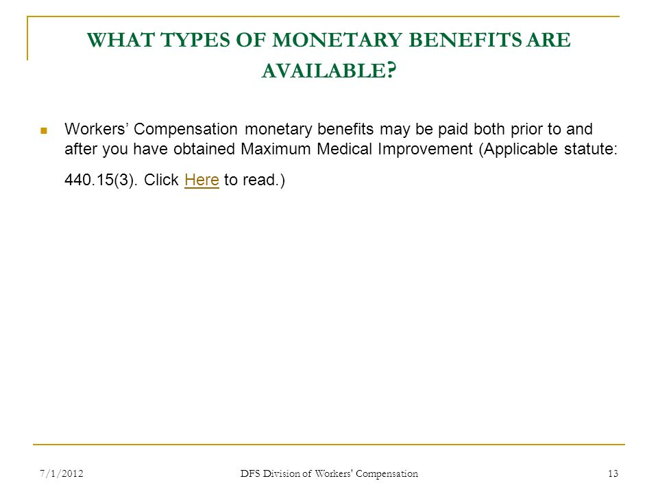 7/1/2012 DFS Division of Workers' Compensation 13 WHAT TYPES OF MONETARY BENEFITS ARE AVAILABLE ? Workers Compensation monetary benefits may be paid b