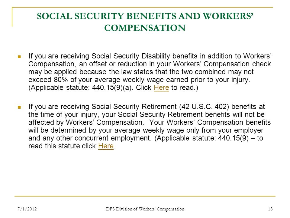 7/1/2012 DFS Division of Workers' Compensation 18 SOCIAL SECURITY BENEFITS AND WORKERS COMPENSATION If you are receiving Social Security Disability be