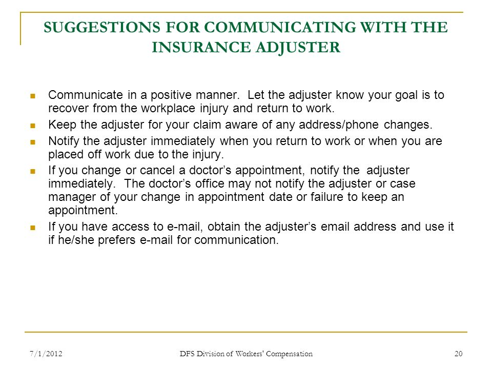 7/1/2012 DFS Division of Workers' Compensation 20 SUGGESTIONS FOR COMMUNICATING WITH THE INSURANCE ADJUSTER Communicate in a positive manner. Let the