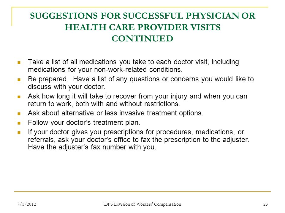 7/1/2012 DFS Division of Workers' Compensation 23 SUGGESTIONS FOR SUCCESSFUL PHYSICIAN OR HEALTH CARE PROVIDER VISITS CONTINUED Take a list of all med