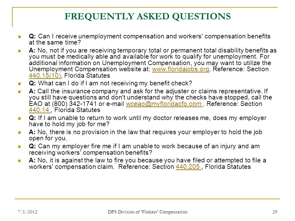 7/1/2012 DFS Division of Workers' Compensation 29 FREQUENTLY ASKED QUESTIONS Q: Can I receive unemployment compensation and workers' compensation bene