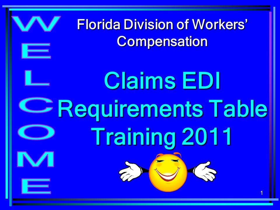 1 Florida Division of Workers Compensation Claims EDI Requirements Table Training 2011