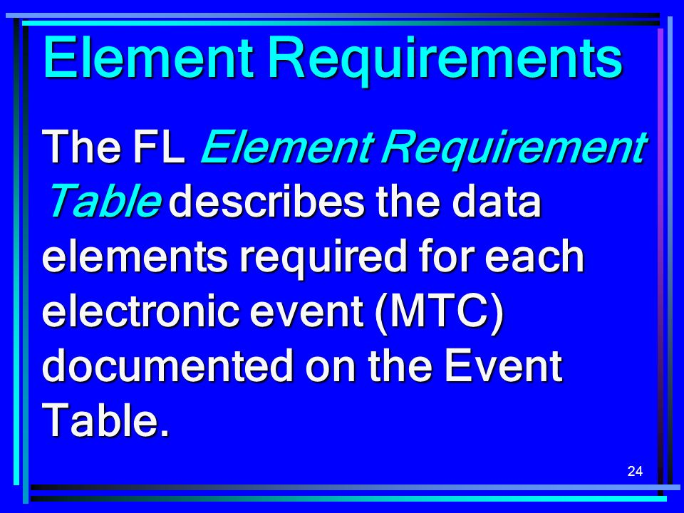 24 Element Requirements The FL Element Requirement Table describes the data elements required for each electronic event (MTC) documented on the Event