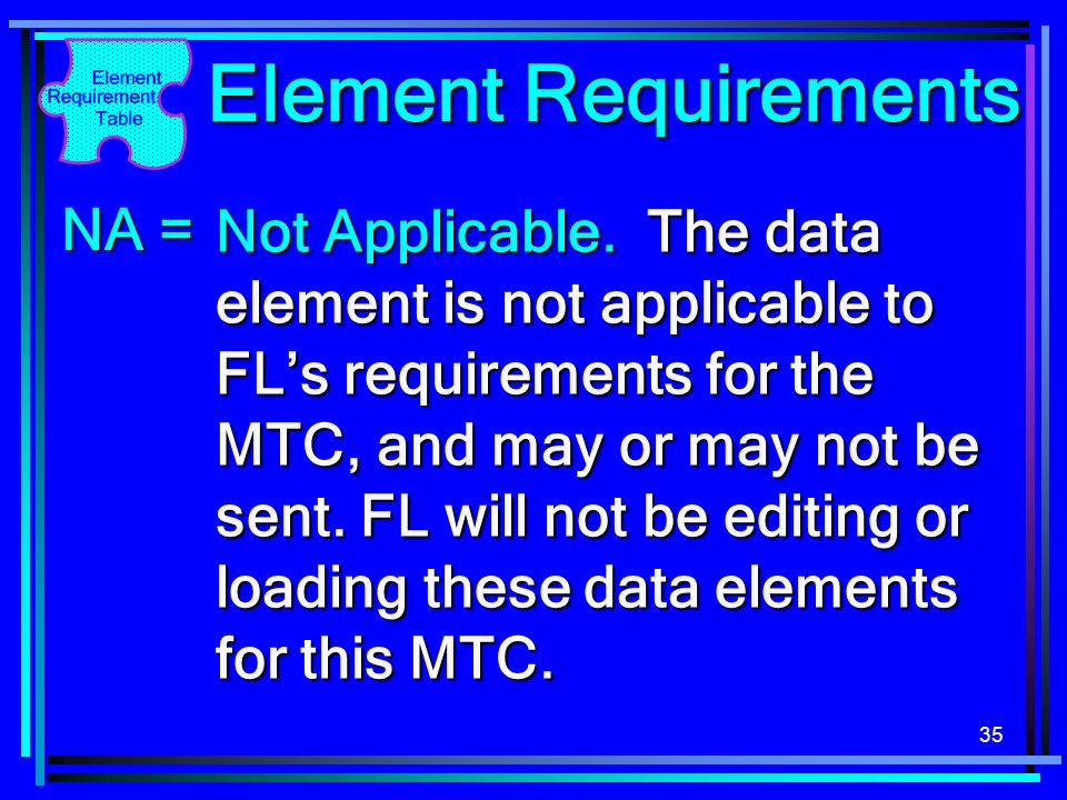 35 Element Requirements Not Applicable. The data element is not applicable to FLs requirements for the MTC, and may or may not be sent. FL will not be