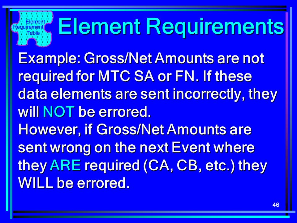 46 Element Requirements Example: Gross/Net Amounts are not required for MTC SA or FN. If these data elements are sent incorrectly, they will NOT be er