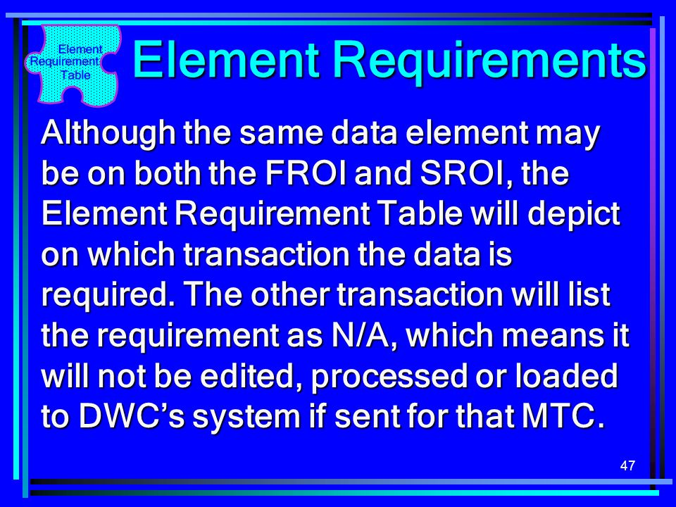 47 Element Requirements Although the same data element may be on both the FROI and SROI, the Element Requirement Table will depict on which transactio