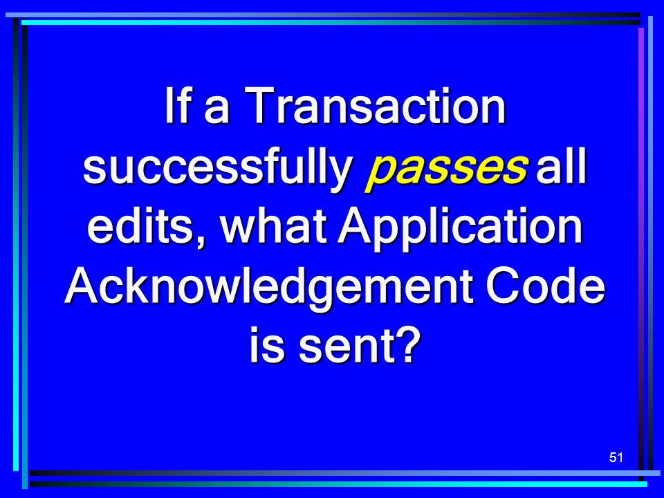 51 If a Transaction successfully passes all edits, what Application Acknowledgement Code is sent?