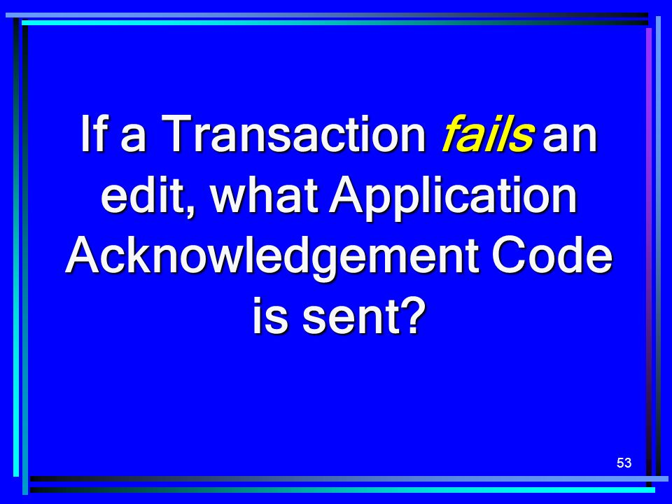 53 If a Transaction fails an edit, what Application Acknowledgement Code is sent?