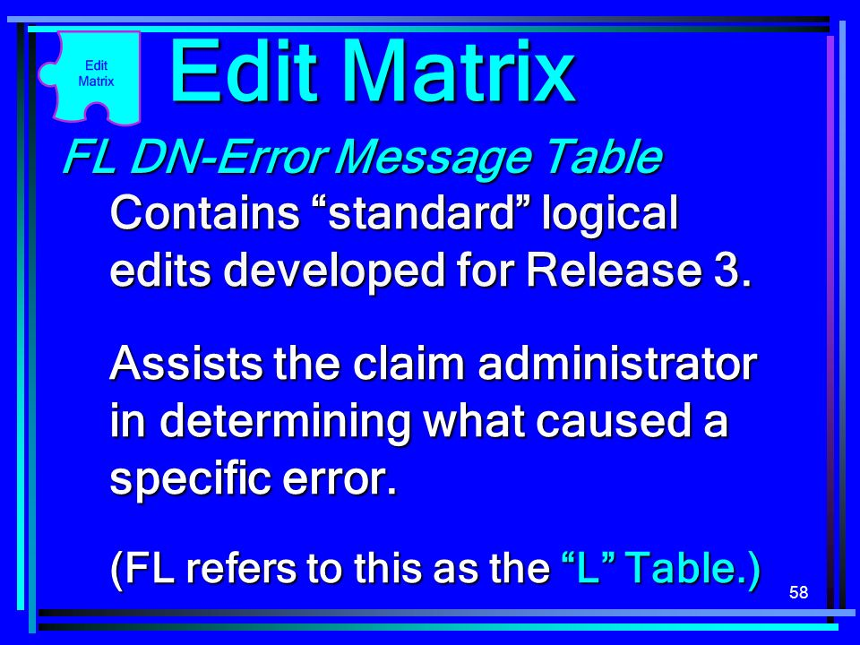 58 FL DN-Error Message Table Contains standard logical edits developed for Release 3. Assists the claim administrator in determining what caused a spe