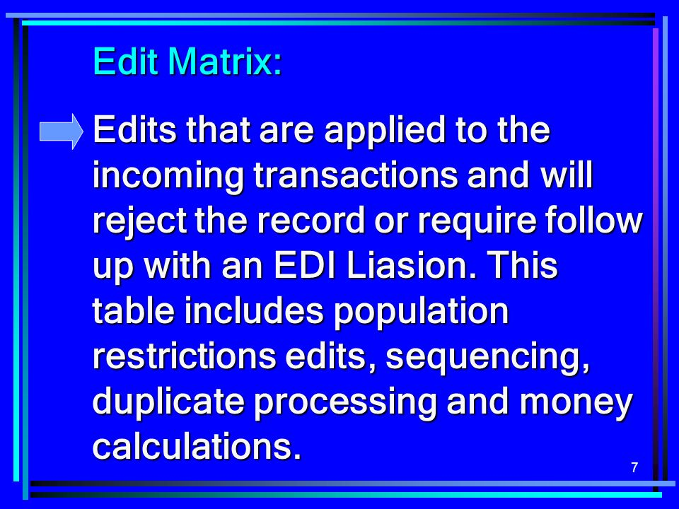 7 Edit Matrix: Edits that are applied to the incoming transactions and will reject the record or require follow up with an EDI Liasion. This table inc