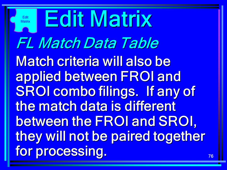 76 FL Match Data Table Match criteria will also be applied between FROI and SROI combo filings. If any of the match data is different between the FROI