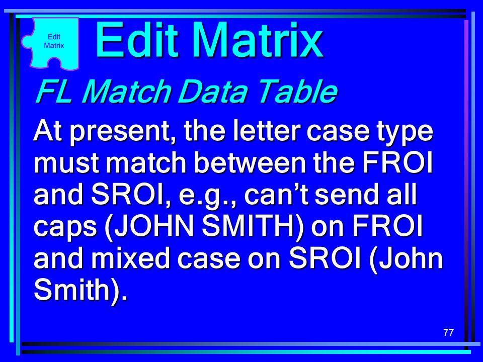 77 FL Match Data Table At present, the letter case type must match between the FROI and SROI, e.g., cant send all caps (JOHN SMITH) on FROI and mixed