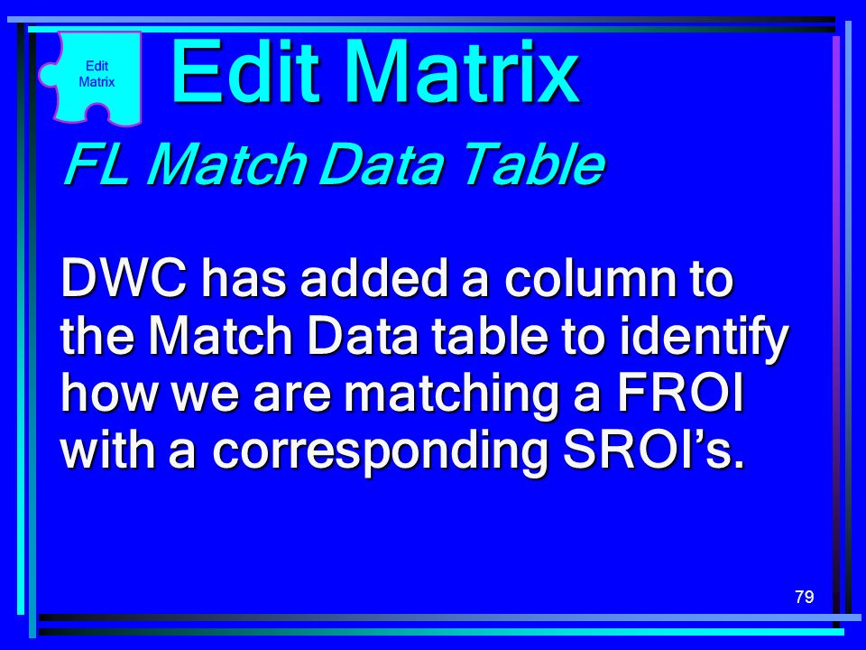79 FL Match Data Table DWC has added a column to the Match Data table to identify how we are matching a FROI with a corresponding SROIs. Edit Matrix