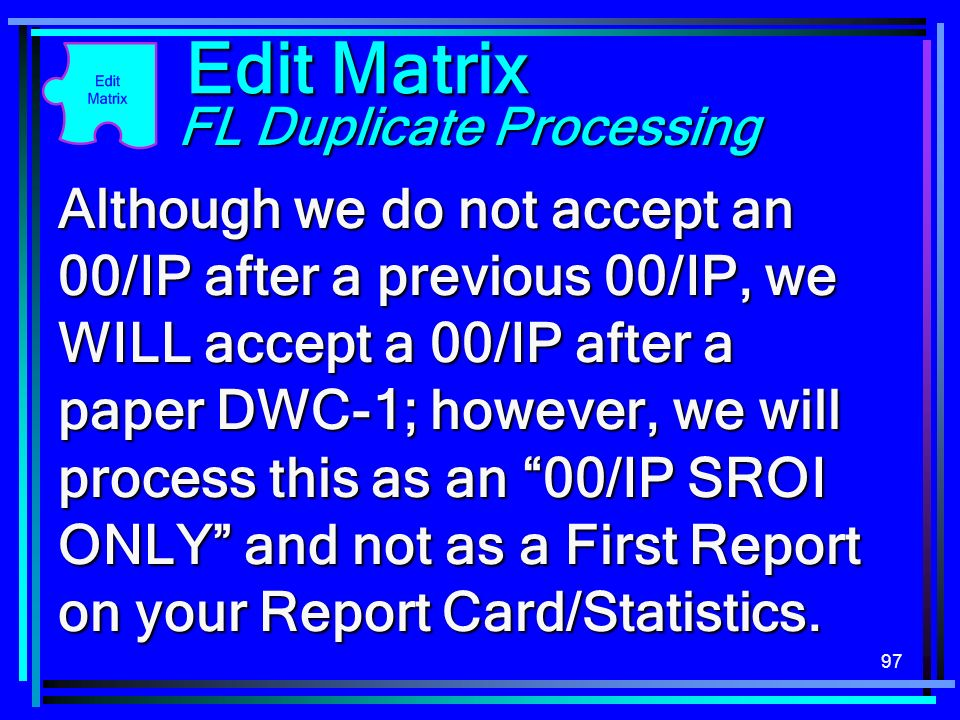 97 Edit Matrix FL Duplicate Processing Although we do not accept an 00/IP after a previous 00/IP, we WILL accept a 00/IP after a paper DWC-1; however,