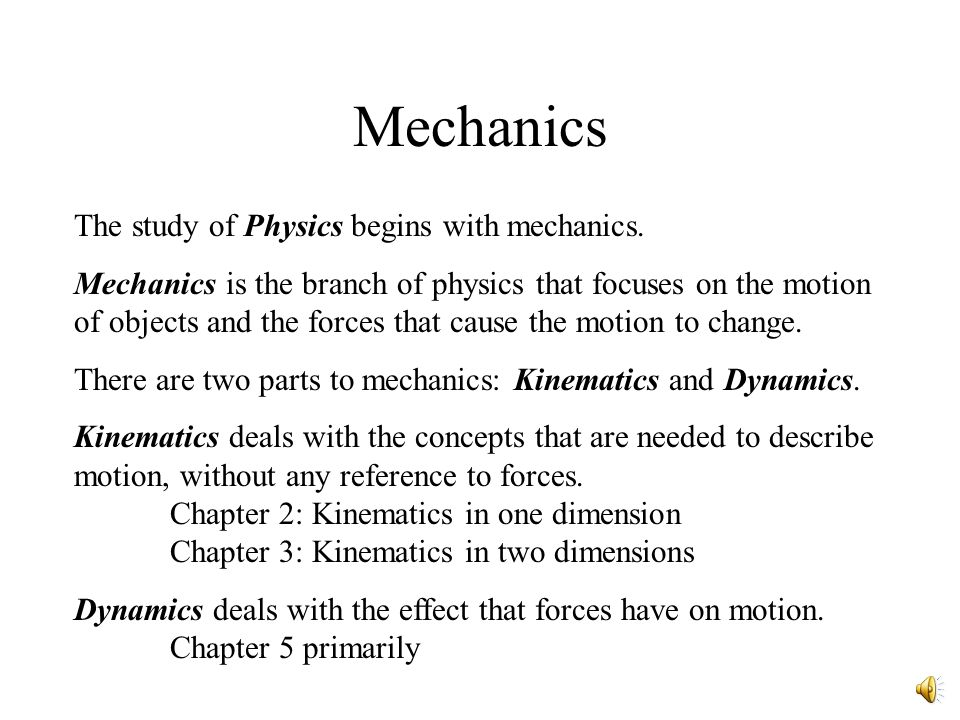 Mechanics The study of Physics begins with mechanics. Mechanics is the branch of physics that focuses on the motion of objects and the forces that cau