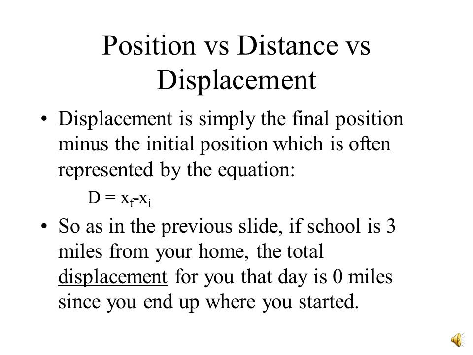 Position vs Distance vs Displacement Distance is most correctly interpreted to mean the total length travelled. If school is 3 miles from your home, t