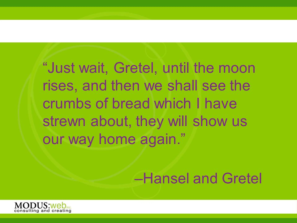 Just wait, Gretel, until the moon rises, and then we shall see the crumbs of bread which I have strewn about, they will show us our way home again.