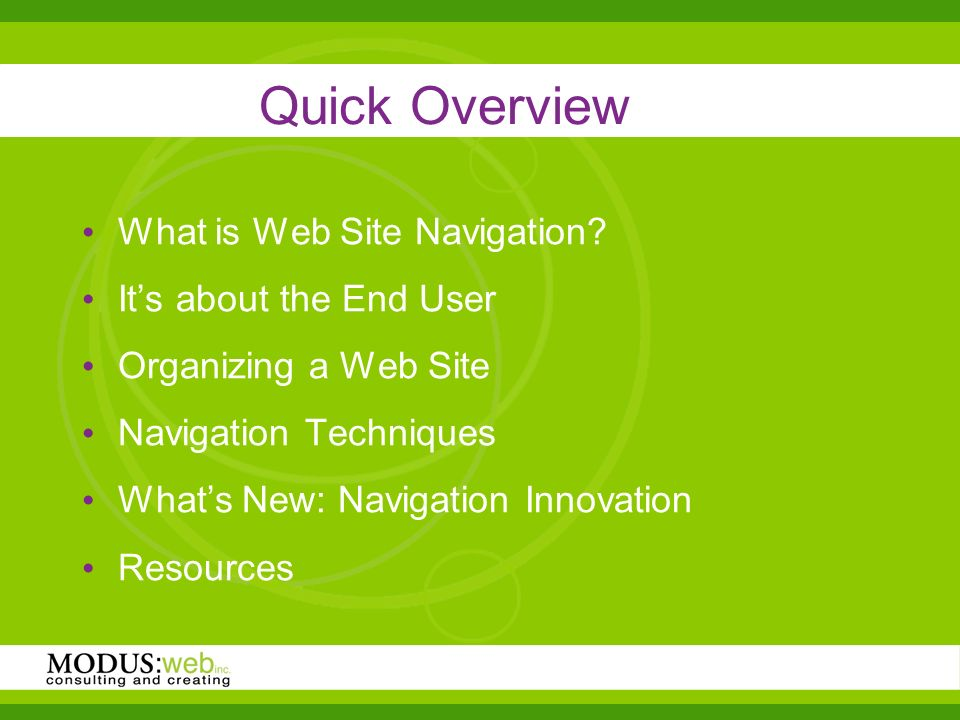 Quick Overview What is Web Site Navigation? Its about the End User Organizing a Web Site Navigation Techniques Whats New: Navigation Innovation Resour