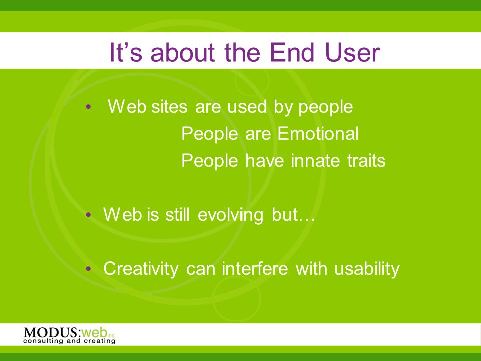 Its about the End User Web sites are used by people People are Emotional People have innate traits Web is still evolving but… Creativity can interfere with usability