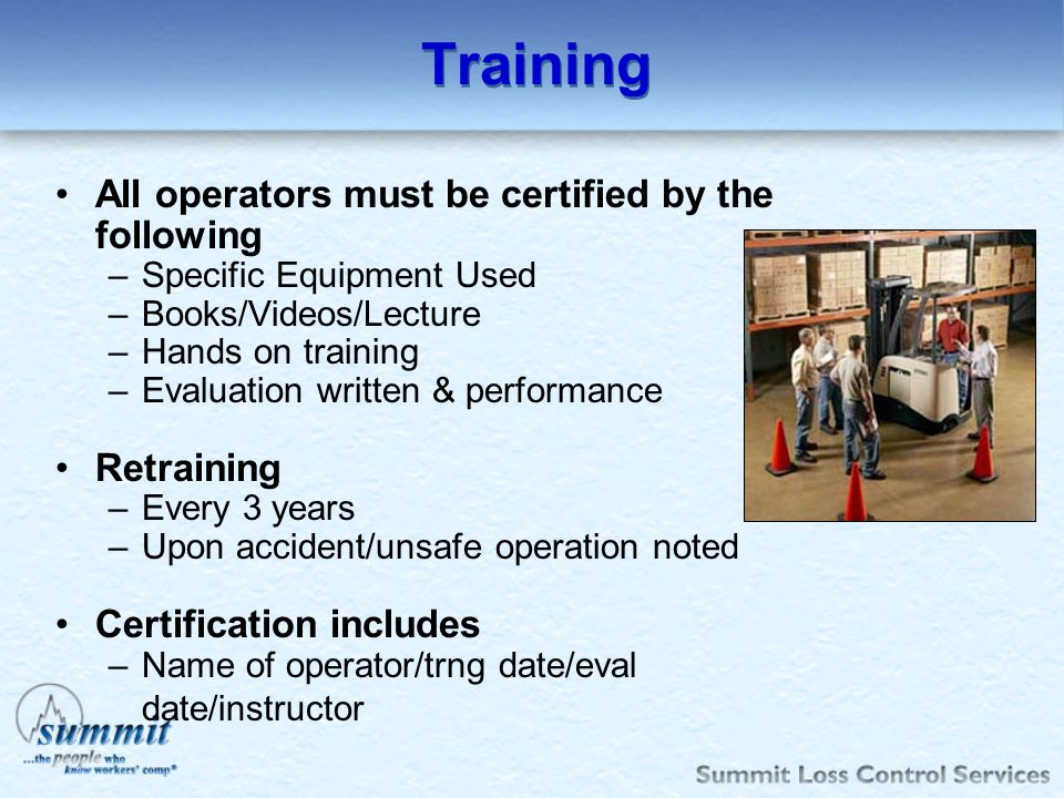 Training All operators must be certified by the following –Specific Equipment Used –Books/Videos/Lecture –Hands on training –Evaluation written & perf