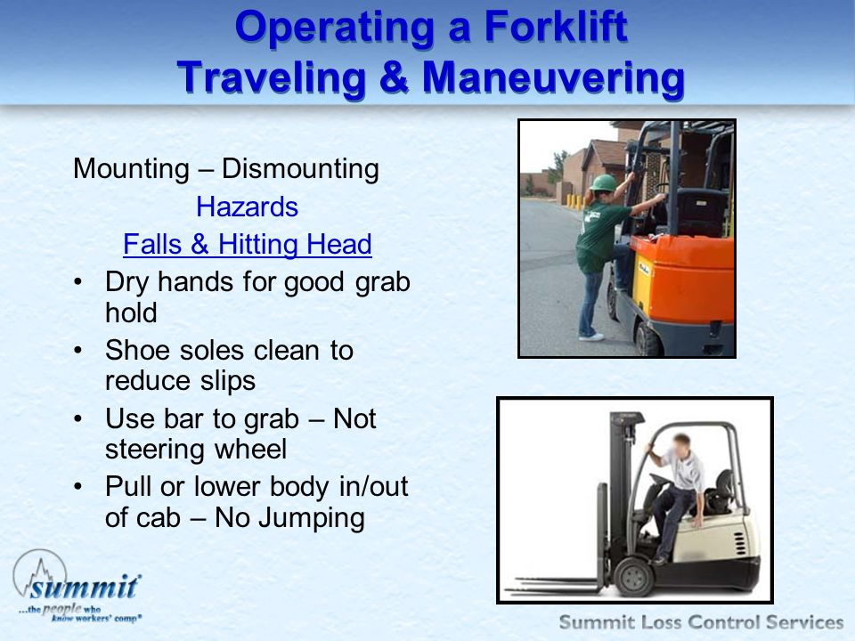 Operating a Forklift Traveling & Maneuvering Mounting – Dismounting Hazards Falls & Hitting Head Dry hands for good grab hold Shoe soles clean to redu