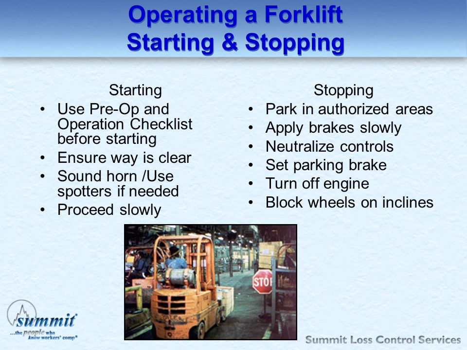 Operating a Forklift Operational Speeds Hazards: Tipover & Collisions Aware of travel route conditions Slow speeds Watch in direction of travel route Slow Down/Sound horn at cross aisles Turn wheel in slow-smooth- sweeping motion Ascend/Descend grades slowly Grades > 10% - load driven upgrade