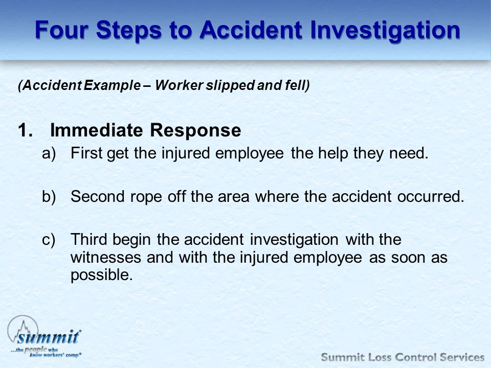 Four Steps to Accident Investigation (Accident Example – Worker slipped and fell) 1.Immediate Response a)First get the injured employee the help they