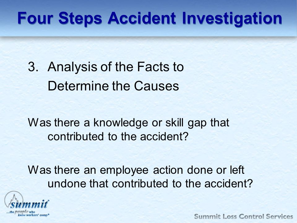 3.Analysis of the Facts to Determine the Causes Was there a knowledge or skill gap that contributed to the accident? Was there an employee action done