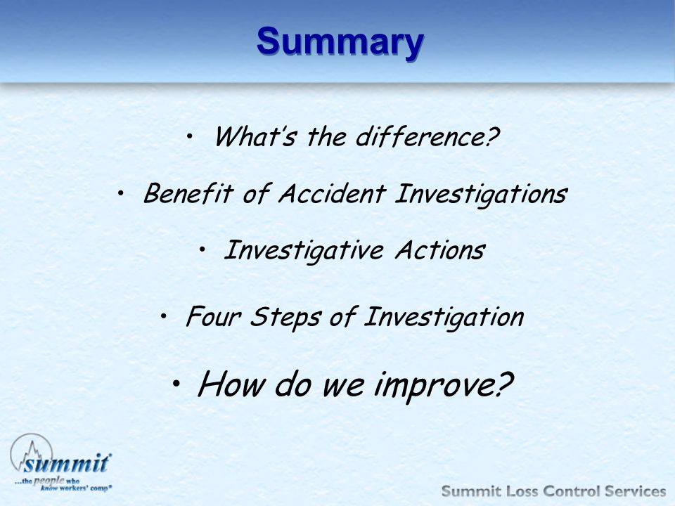Summary Whats the difference? Benefit of Accident Investigations Investigative Actions Four Steps of Investigation How do we improve?