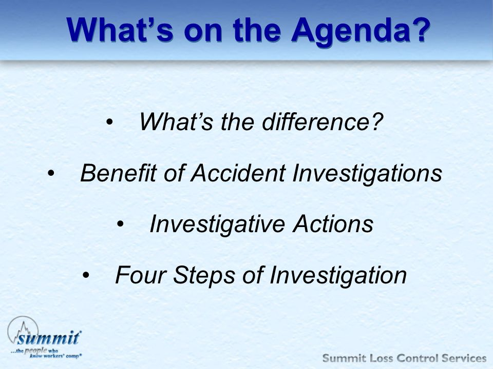 Whats the difference? Benefit of Accident Investigations Investigative Actions Four Steps of Investigation Whats on the Agenda?