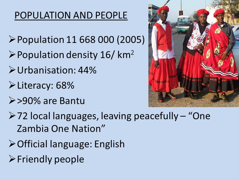 POPULATION AND PEOPLE Population (2005) Population density 16/ km 2 Urbanisation: 44% Literacy: 68% >90% are Bantu 72 local languages, leaving peacefully – One Zambia One Nation Official language: English Friendly people
