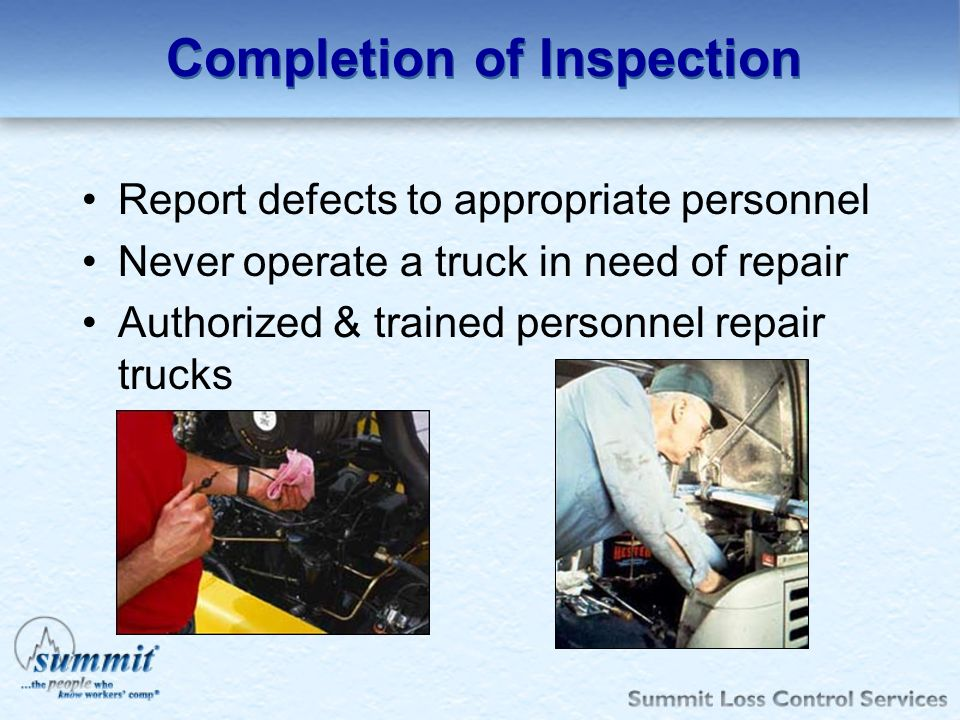 Completion of Inspection Report defects to appropriate personnel Never operate a truck in need of repair Authorized & trained personnel repair trucks