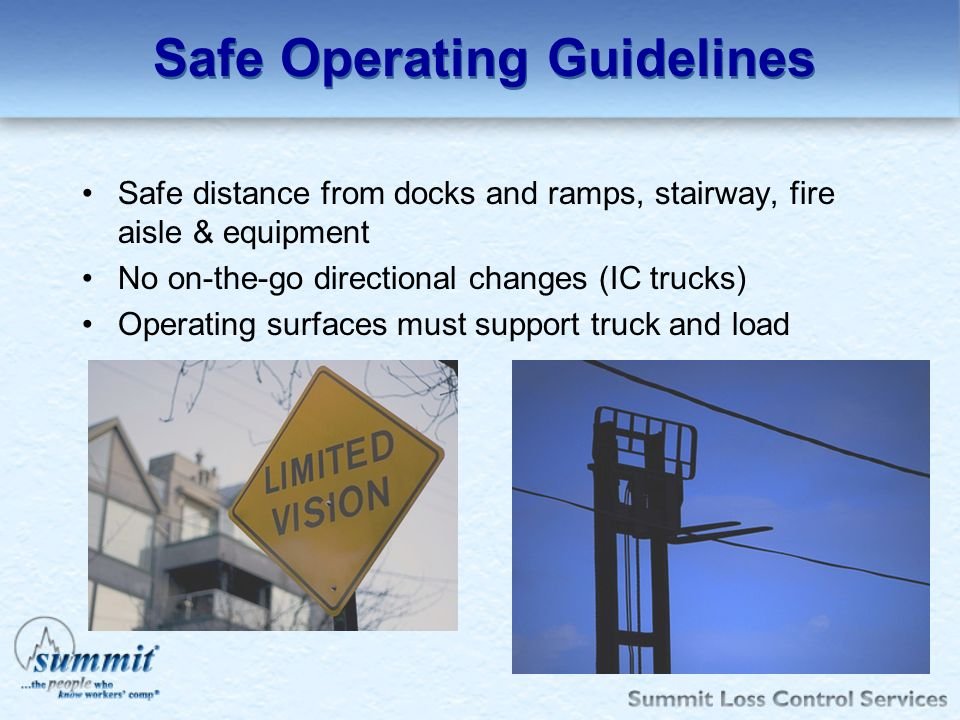 Safe Operating Guidelines Safe distance from docks and ramps, stairway, fire aisle & equipment No on-the-go directional changes (IC trucks) Operating