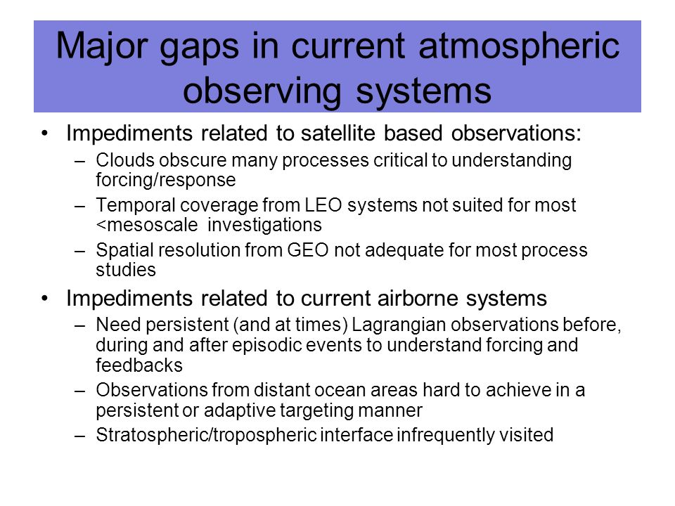 Major gaps in current atmospheric observing systems Impediments related to satellite based observations: –Clouds obscure many processes critical to understanding forcing/response –Temporal coverage from LEO systems not suited for most <mesoscale investigations –Spatial resolution from GEO not adequate for most process studies Impediments related to current airborne systems –Need persistent (and at times) Lagrangian observations before, during and after episodic events to understand forcing and feedbacks –Observations from distant ocean areas hard to achieve in a persistent or adaptive targeting manner –Stratospheric/tropospheric interface infrequently visited