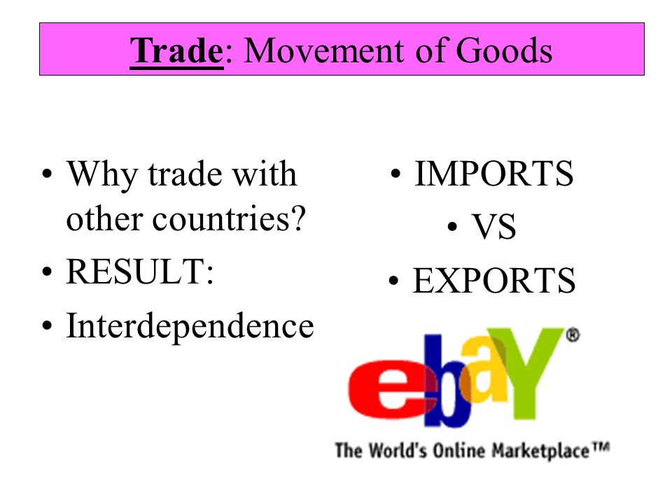 Why trade with other countries? RESULT: Interdependence IMPORTS VS EXPORTS Trade: Movement of Goods