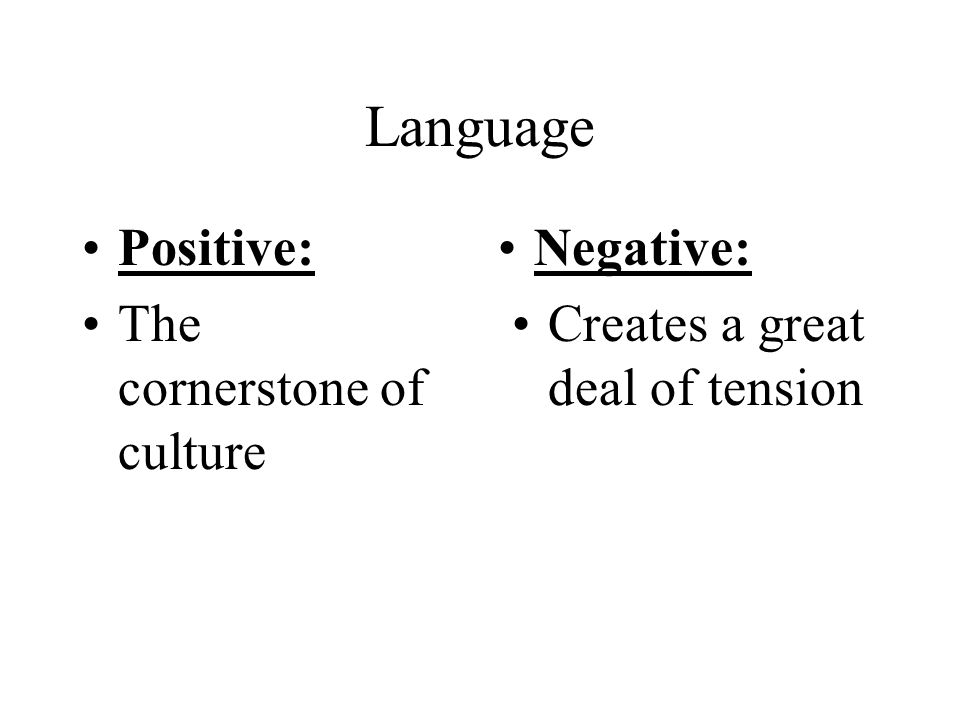Language Positive: The cornerstone of culture Negative: Creates a great deal of tension