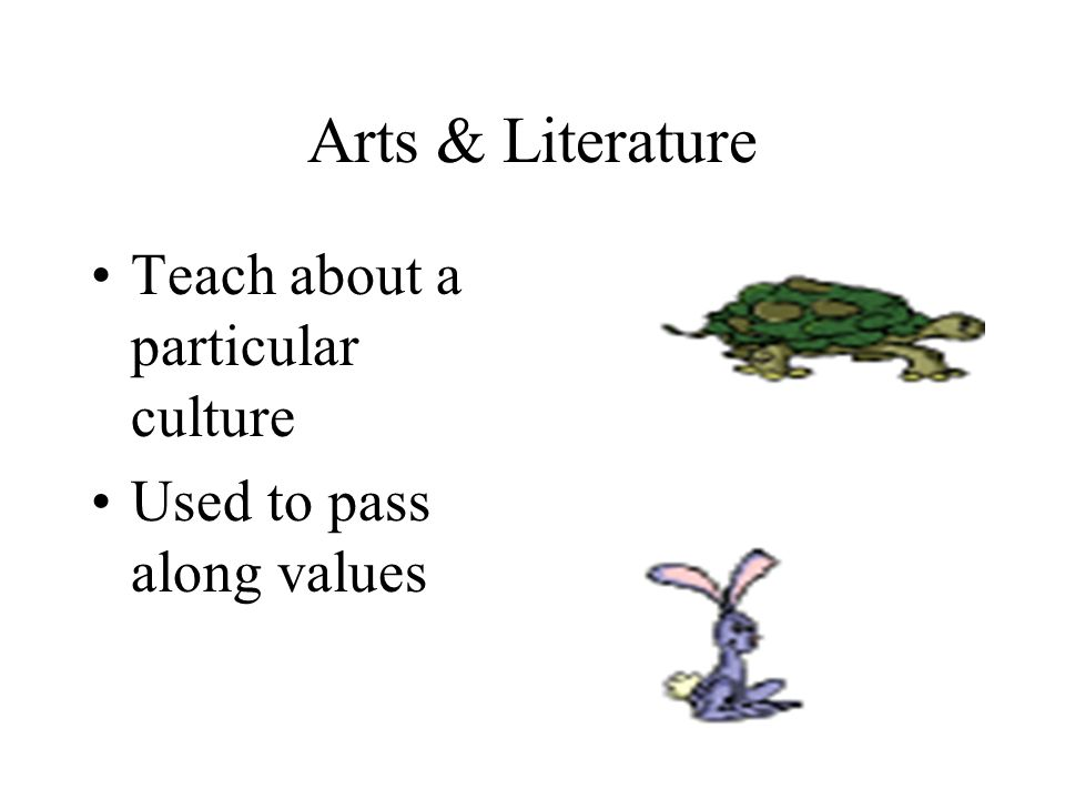 Arts & Literature Teach about a particular culture Used to pass along values