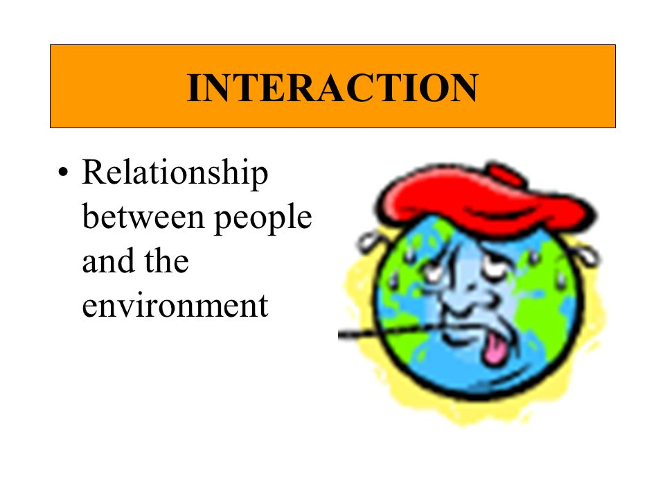 INTERACTION Relationship between people and the environment