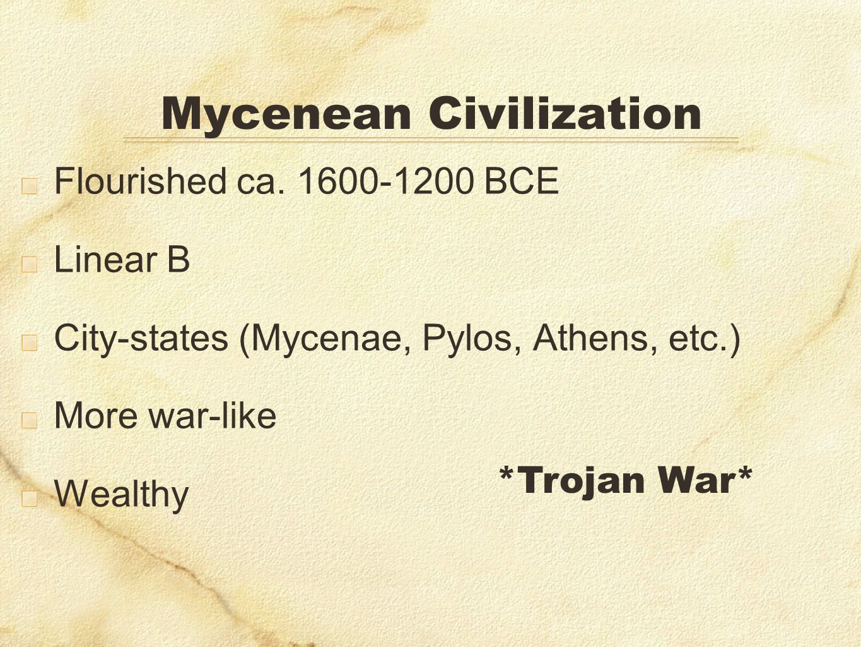 Mycenean Civilization Flourished ca. 1600-1200 BCE Linear B City-states (Mycenae, Pylos, Athens, etc.) More war-like Wealthy *Trojan War*