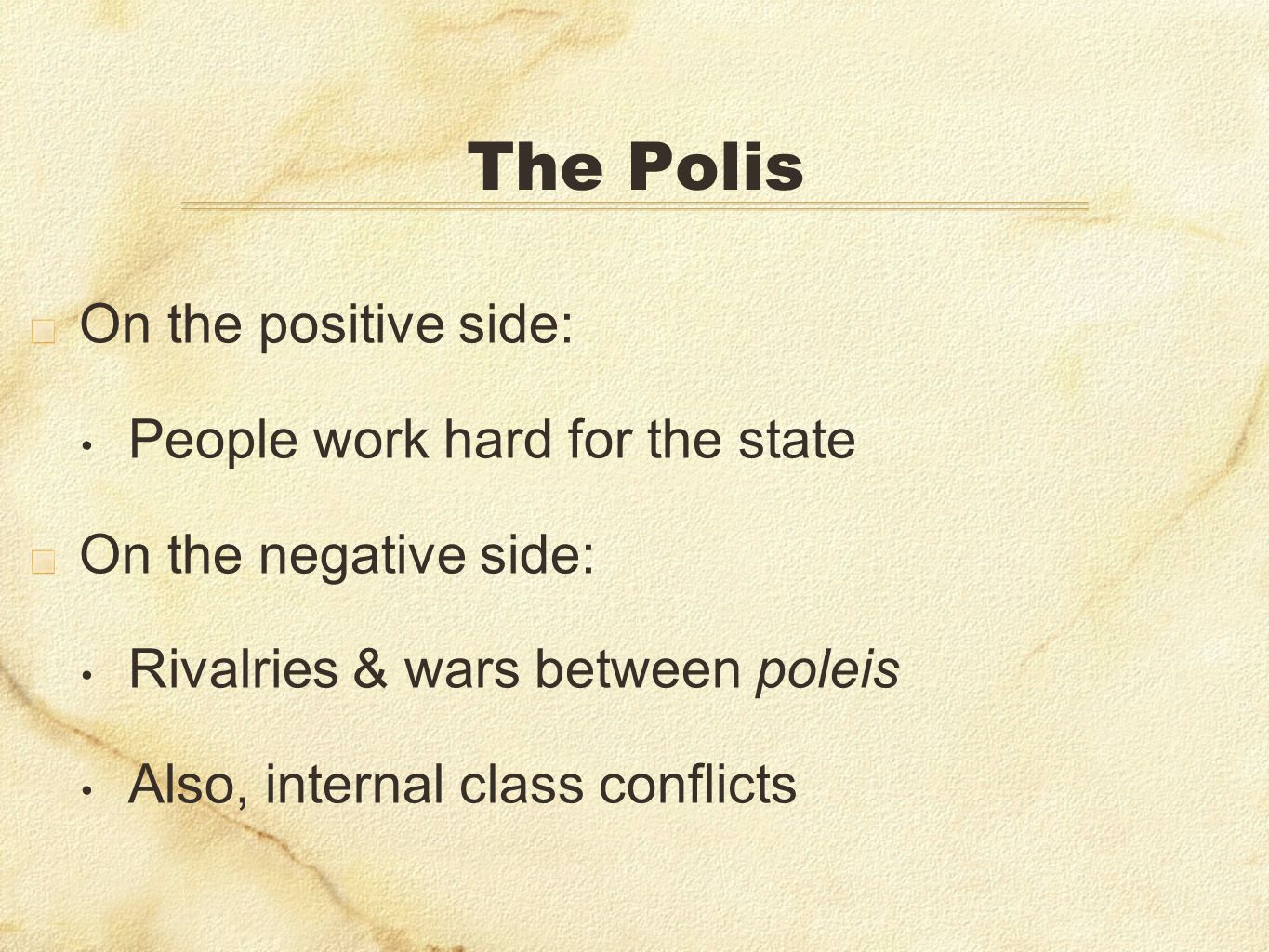 The Polis On the positive side: People work hard for the state On the negative side: Rivalries & wars between poleis Also, internal class conflicts