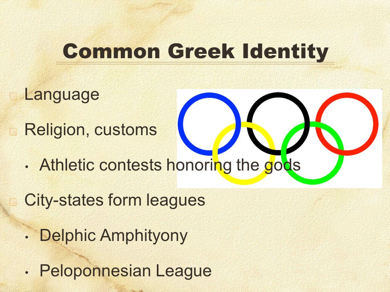 Language Religion, customs Athletic contests honoring the gods City-states form leagues Delphic Amphityony Peloponnesian League Common Greek Identity
